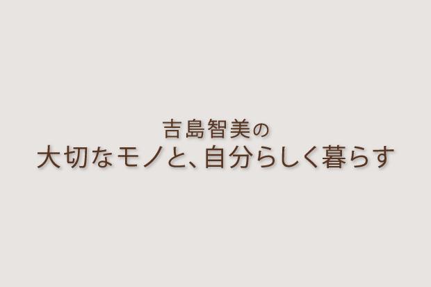 吉島智美の「大切なモノと、自分らしく暮らす」